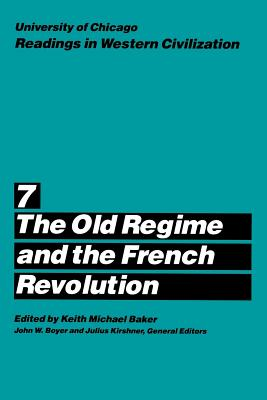 University of Chicago Readings in Western Civilization, Volume 7: The Old Regime and the French Revolution - Baker, Keith M. (Editor), and Boyer, John W. (Editor), and Kirshner, Julius (Editor)