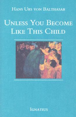 Unless You Become Like This Child - Urs Von Balthasar, Hans, and Von Balthasar, Hans Urs, Cardinal, and Balthasar, Hans Urs Von