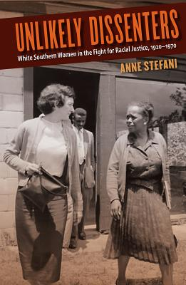 Unlikely Dissenters: White Southern Women in the Fight for Racial Justice, 1920-1970 - Stefani, Anne