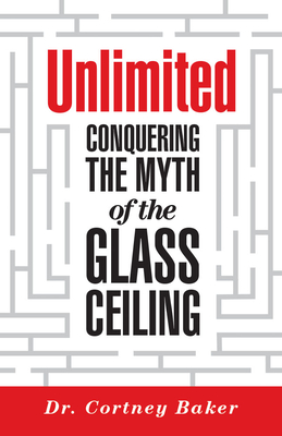 Unlimited: Conquering the Myth of the Glass Ceiling - Baker, Cortney D