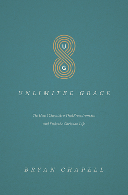 Unlimited Grace: The Heart Chemistry That Frees from Sin and Fuels the Christian Life - Chapell, Bryan