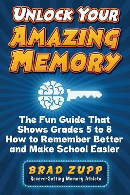 Unlock Your Amazing Memory: The Fun Guide That Shows Grades 5 to 8 How to Remember Better and Make School Easier - Zupp, Brad