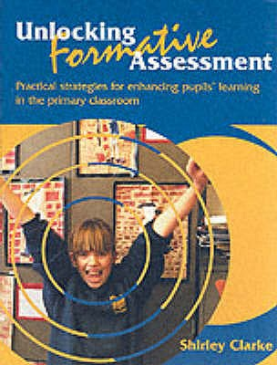 Unlocking Formative Assessment: Practical strategies for enhancing pupils' learning in the primary classroom - Clarke, Shirley