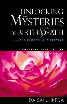 Unlocking the Mysteries of Birth & Death: . . . and Everything in Between, a Buddhist View Life - Ikeda, Daisaku