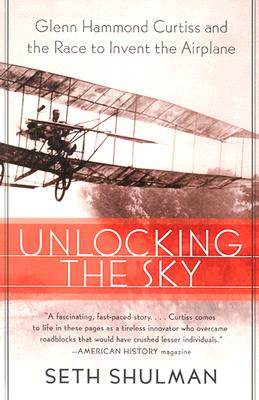 Unlocking the Sky: Glenn Hammond Curtiss and the Race to Invent the Airplane - Shulman, Seth