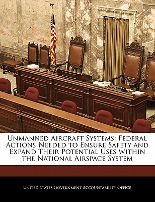 Unmanned Aircraft Systems: Federal Actions Needed to Ensure Safety and Expand Their Potential Uses Within the National Airspace System - United States Government Accountability (Creator)