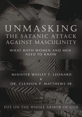 Unmasking the Satanic Attack Against Masculinity: What Both Women and Men Need to Know - Leonard, Minister Wesley T