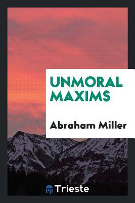 Unmoral Maxims - Miller, Abraham