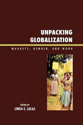 Unpacking Globalization: Markets, Gender, and Work - Lucas, Linda E, and Badini-Kinda, Fatoumata (Contributions by), and Bazaare, Angela Beigaruraho (Contributions by)