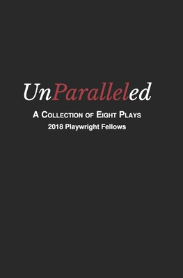 Unparalleled: A Collection of Eight Plays - 2018 Playwright Fellows - Tongue, Donald (Editor), and Spencer, Stuart (Foreword by), and McAnally, Raymond