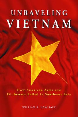 Unraveling Vietnam: How American Arms and Diplomacy Failed in Southeast Asia - Haycraft, William R