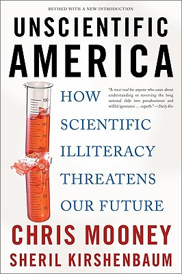 Unscientific America: How Scientific Illiteracy Threatens Our Future - Mooney, Chris, and Kirshenbaum, Sheril