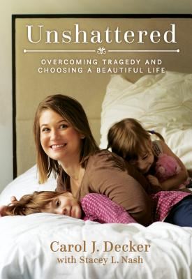 Unshattered: Overcoming Tragedy and Choosing a Beautiful Life - Decker, Carol J, and Nash, Stacey L