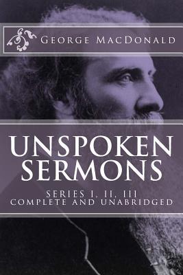 Unspoken Sermons, Series 1, 2, 3 [I, II, III] (Complete and Unabridged, with an Index) - MacDonald, George
