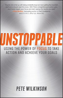 Unstoppable - Using the Power of Focus to Take Action and Achieve Your Goals - Wilkinson, Pete