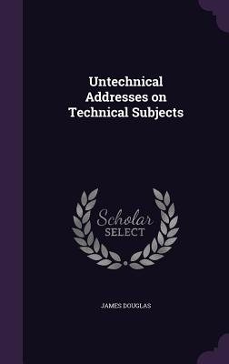 Untechnical Addresses on Technical Subjects - Douglas, James