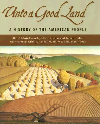 Unto a Good Land: A History of the American People - Harrell, David Edwin, Jr., and Gaustad, Edwin S, and Griffith, Sally Foreman