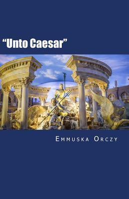 Unto Caesar - Orczy, Emmuska, Baroness