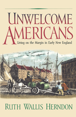 Unwelcome Americans: Living on the Margin in Early New England - Herndon, Ruth Wallis