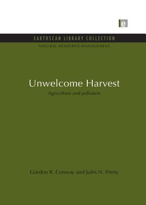 Unwelcome Harvest: Agriculture and pollution - Conway, Gordon R., and Pretty, Jules N.