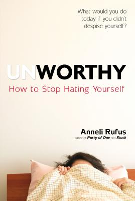 Unworthy: How to Stop Hating Yourself - Rufus, Anneli