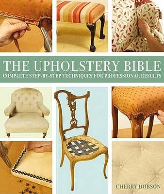 Upholstery Bible: Complete Step-by-Step Techniques for Professional Results - Dobson, Cherry