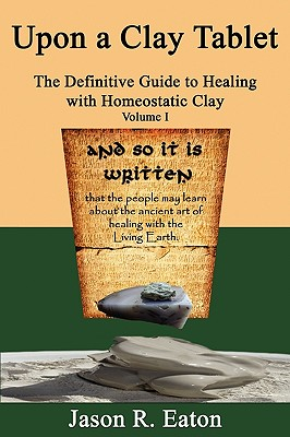 Upon a Clay Tablet, the Definitive Guide to Healing with Homeostatic Clay, Volume I - Eaton, Jason R