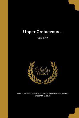 Upper Cretaceous ..; Volume 2 - Maryland Geological Survey (Creator), and Clark, William Bullock 1860-1917, and Goldman, Marcus I (Marcus Isaac) B 18 (Creator)