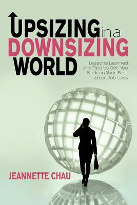 Upsizing in a Downsizing World: Lessons Learned and Tips to Get You Back on Your Feet After Job Loss - Chau, Jeannette