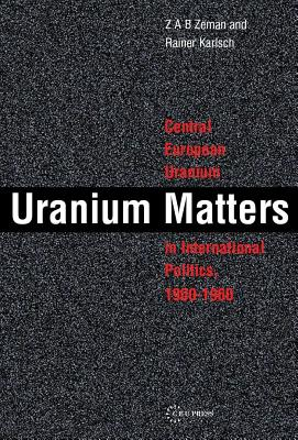 Uranium Matters: Central European Uranium in International Politics, 1900-1960 - Zeman, Zbynek, and Karlsch, Rainer