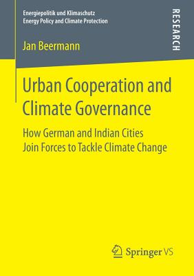 Urban Cooperation and Climate Governance: How German and Indian Cities Join Forces to Tackle Climate Change - Beermann, Jan