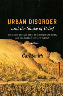 Urban Disorder and the Shape of Belief: The Great Chicago Fire, the Haymarket Bomb, and the Model Town of Pullman - Smith, Carl