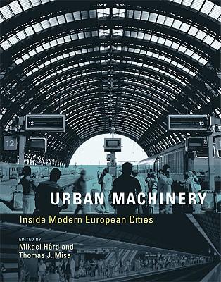 Urban Machinery: Inside Modern European Cities - Hård, Mikael (Editor), and Misa, Thomas J (Editor)