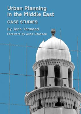 Urban Planning in the Middle East: Case Studies - Yarwood, John