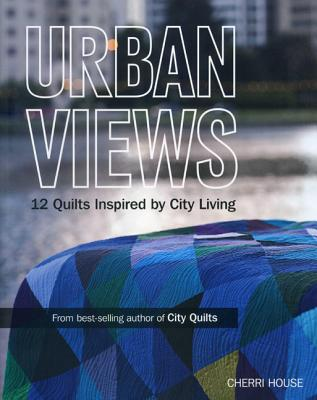 Urban Views: 12 Quilts Inspired by City Living - House, Cherri