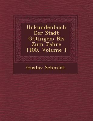 Urkundenbuch Der Stadt G Ttingen: Bis Zum Jahre 1400, Volume 1 - Schmidt, Gustav