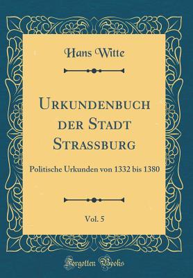 Urkundenbuch Der Stadt Strassburg, Vol. 5: Politische Urkunden Von 1332 Bis 1380 (Classic Reprint) - Witte, Hans