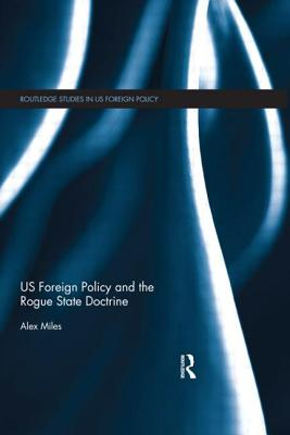 US Foreign Policy and the Rogue State Doctrine - Miles, Alex