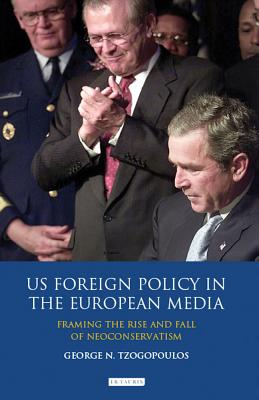 US Foreign Policy in the European Media: Framing the Rise and Fall of Neoconservatism - Tzogopoulos, George N.