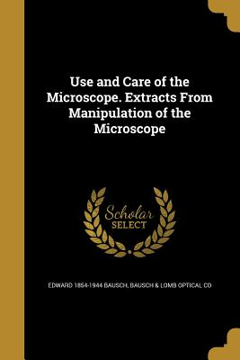 Use and Care of the Microscope. Extracts from Manipulation of the Microscope - Bausch, Edward 1854-1944, and Bausch & Lomb Optical Co (Creator)