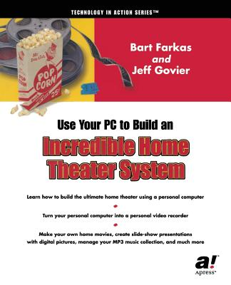 Use Your PC to Build an Incredible Home Theater System - Govier, Jeff, and Farkas, Bart