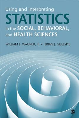 Using and Interpreting Statistics in the Social, Behavioral, and Health Sciences - Wagner, William E., and Gillespie, Brian Joseph