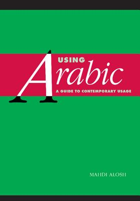 Using Arabic: A Guide to Contemporary Usage - Alosh, Mahdi, Professor