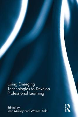 Using Emerging Technologies to Develop Professional Learning - Murray, Jean (Editor), and Kidd, Warren (Editor)