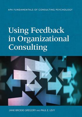 Using Feedback in Organizational Consulting - Gregory, Jane Brodie, and Levy, Paul E, and Riordan, Brodie Gregory