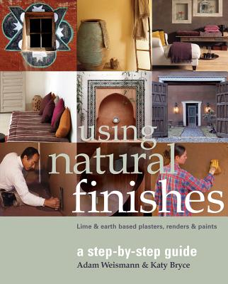 Using Natural Finishes: Lime and Earth Based Plasters, Renders & Paints - Weisman, Adam, and Bryce, Katy