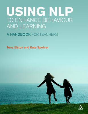 Using Nlp to Enhance Behaviour and Learning: A Handbook for Teachers - Elston, Terry, and Spohrer, Kate