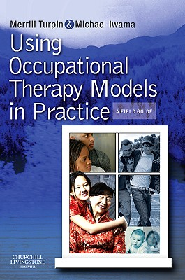 Using Occupational Therapy Models in Practice: A Fieldguide - Turpin, Merrill June, and Iwama, Michael K.