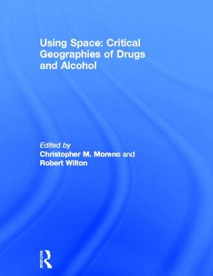 Using Space: Critical Geographies of Drugs and Alcohol - Moreno, Christopher M. (Editor), and Wilton, Robert (Editor)