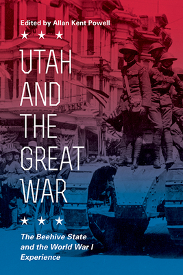 Utah and the Great War: The Beehive State and the World War I Experience - Powell, Allan Kent (Editor)